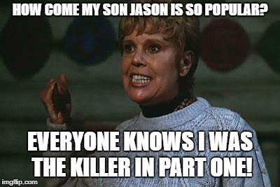 Mrs. Voorhees is jealous with Jason | HOW COME MY SON JASON IS SO POPULAR? EVERYONE KNOWS I WAS THE KILLER IN PART ONE! | image tagged in friday the 13th | made w/ Imgflip meme maker