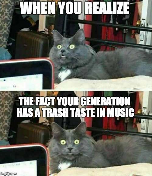 "Wait, people my age like crap music | WHEN YOU REALIZE THE FACT YOUR GENERATION HAS A TRASH TASTE IN MUSIC | image tagged in memes,pop music,rock music,pop music sucks,""wait what?"" cat 
