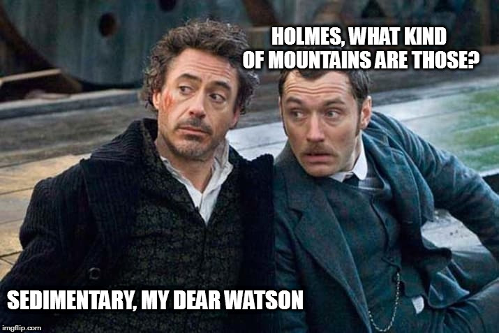 HOLMES, WHAT KIND OF MOUNTAINS ARE THOSE? SEDIMENTARY, MY DEAR WATSON | made w/ Imgflip meme maker