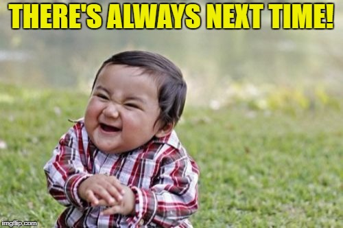 Evil Toddler Meme | THERE'S ALWAYS NEXT TIME! | image tagged in memes,evil toddler | made w/ Imgflip meme maker