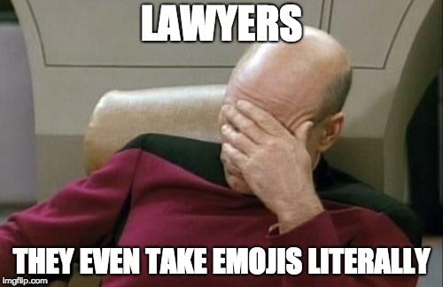 Captain Picard Facepalm | LAWYERS THEY EVEN TAKE EMOJIS LITERALLY | image tagged in memes,captain picard facepalm | made w/ Imgflip meme maker
