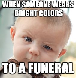 Skeptical Baby Meme | WHEN SOMEONE WEARS BRIGHT COLORS TO A FUNERAL | image tagged in memes,skeptical baby | made w/ Imgflip meme maker