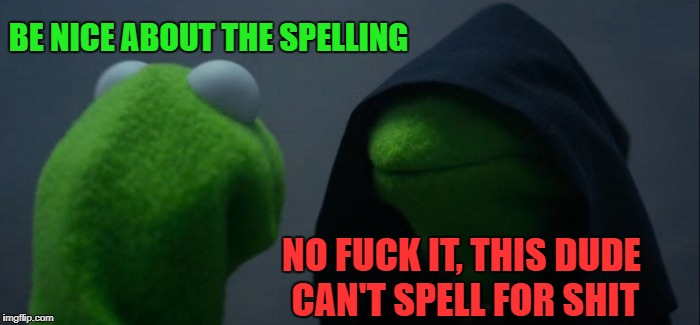 Evil Kermit Meme | BE NICE ABOUT THE SPELLING NO F**K IT, THIS DUDE CAN'T SPELL FOR SHIT | image tagged in memes,evil kermit | made w/ Imgflip meme maker