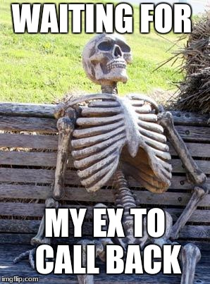 Waiting Skeleton Meme | WAITING FOR MY EX TO CALL BACK | image tagged in memes,waiting skeleton | made w/ Imgflip meme maker