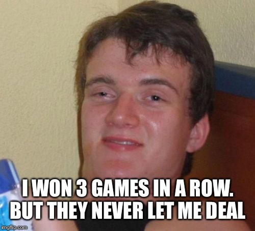 10 Guy Meme | I WON 3 GAMES IN A ROW. BUT THEY NEVER LET ME DEAL | image tagged in memes,10 guy | made w/ Imgflip meme maker