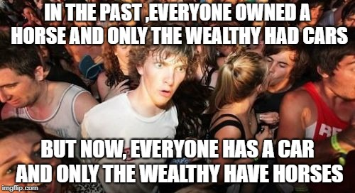(see comments section) | IN THE PAST ,EVERYONE OWNED A HORSE AND ONLY THE WEALTHY HAD CARS BUT NOW, EVERYONE HAS A CAR AND ONLY THE WEALTHY HAVE HORSES | image tagged in memes,sudden clarity clarence,trhtimmy,help | made w/ Imgflip meme maker