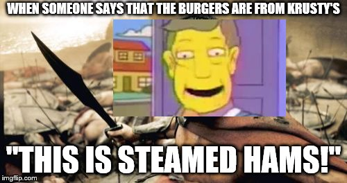 "Sparta Seymour | WHEN SOMEONE SAYS THAT THE BURGERS ARE FROM KRUSTY'S ""THIS IS STEAMED HAMS!"" 