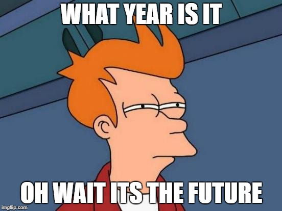 Futurama Fry Meme | WHAT YEAR IS IT OH WAIT ITS THE FUTURE | image tagged in memes,futurama fry | made w/ Imgflip meme maker