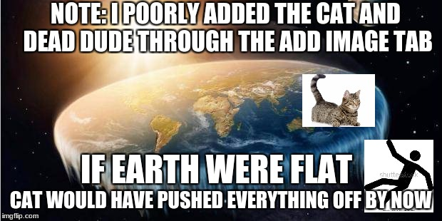 Flat Earth Theory | IF EARTH WERE FLAT CAT WOULD HAVE PUSHED EVERYTHING OFF BY NOW NOTE: I POORLY ADDED THE CAT AND DEAD DUDE THROUGH THE ADD IMAGE TAB | image tagged in memes,funny,flat earth,cat,betrayal | made w/ Imgflip meme maker