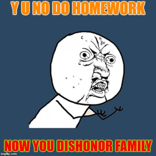 Y U No Meme | Y U NO DO HOMEWORK NOW YOU DISHONOR FAMILY | image tagged in memes,y u no | made w/ Imgflip meme maker