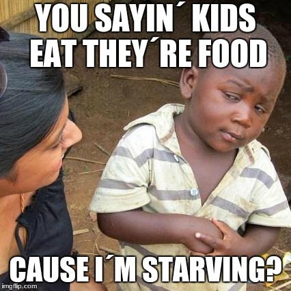 Third World Skeptical Kid Meme | YOU SAYIN´ KIDS EAT THEY´RE FOOD CAUSE I´M STARVING? | image tagged in memes,third world skeptical kid | made w/ Imgflip meme maker