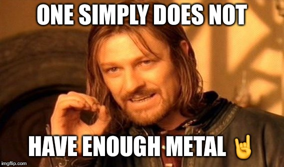 One Does Not Simply Meme | ONE SIMPLY DOES NOT HAVE ENOUGH METAL  | image tagged in memes,one does not simply | made w/ Imgflip meme maker