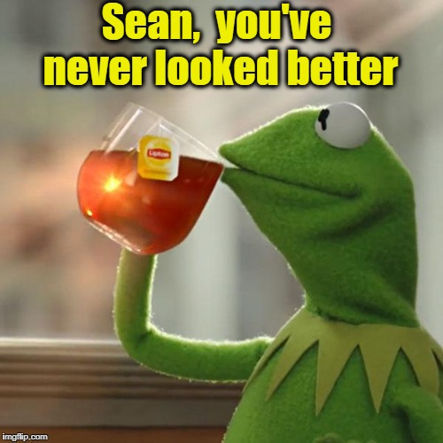 But Thats None Of My Business Meme | Sean,  you've never looked better | image tagged in memes,but thats none of my business,kermit the frog | made w/ Imgflip meme maker