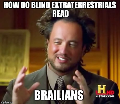 Ancient Aliens Meme | HOW DO BLIND EXTRATERRESTRIALS READ BRAILIANS | image tagged in memes,ancient aliens | made w/ Imgflip meme maker