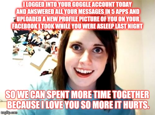 Jesus fucking Christ. I got one i shit you not.  | I LOGGED INTO YOUR GOGGLE ACCOUNT TODAY AND ANSWERED ALL YOUR MESSAGES IN 5 APPS AND UPLOADED A NEW PROFILE PICTURE OF YOU ON YOUR FACEBOOK  | image tagged in memes,overly attached girlfriend,crazy,psycho,mental illness,overly obsessed girlfriend | made w/ Imgflip meme maker