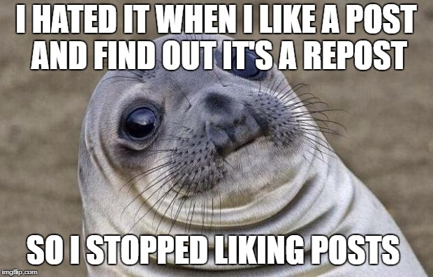 Awkward Moment Sealion Meme | I HATED IT WHEN I LIKE A POST AND FIND OUT IT'S A REPOST SO I STOPPED LIKING POSTS | image tagged in memes,awkward moment sealion | made w/ Imgflip meme maker