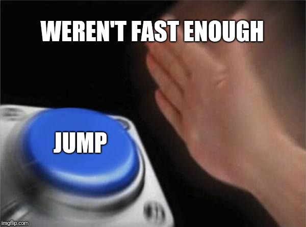 Blank Nut Button Meme | WEREN'T FAST ENOUGH JUMP | image tagged in memes,blank nut button | made w/ Imgflip meme maker
