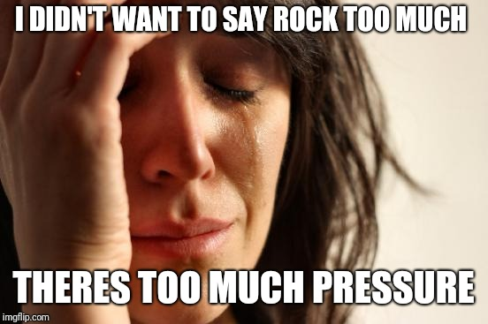 First World Problems Meme | I DIDN'T WANT TO SAY ROCK TOO MUCH THERES TOO MUCH PRESSURE | image tagged in memes,first world problems | made w/ Imgflip meme maker