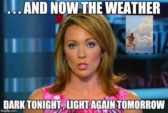 Real News Network | . . . AND NOW THE WEATHER DARK TONIGHT , LIGHT AGAIN TOMORROW | image tagged in real news network | made w/ Imgflip meme maker