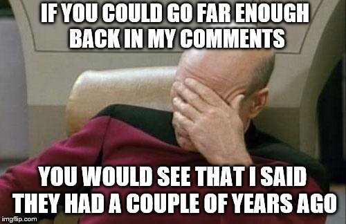 Captain Picard Facepalm Meme | IF YOU COULD GO FAR ENOUGH BACK IN MY COMMENTS YOU WOULD SEE THAT I SAID THEY HAD A COUPLE OF YEARS AGO | image tagged in memes,captain picard facepalm | made w/ Imgflip meme maker