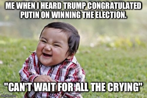 "Evil Toddler Meme | ME WHEN I HEARD TRUMP CONGRATULATED PUTIN ON WINNING THE ELECTION. ""CAN'T WAIT FOR ALL THE CRYING"" 