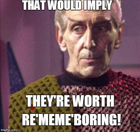 THAT WOULD IMPLY THEY'RE WORTH RE'MEME'BORING! | made w/ Imgflip meme maker