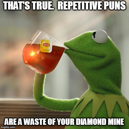 But Thats None Of My Business Meme | THAT'S TRUE.  REPETITIVE PUNS ARE A WASTE OF YOUR DIAMOND MINE | image tagged in memes,but thats none of my business,kermit the frog | made w/ Imgflip meme maker