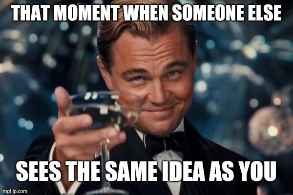 THAT MOMENT WHEN SOMEONE ELSE SEES THE SAME IDEA AS YOU | image tagged in memes,leonardo dicaprio cheers | made w/ Imgflip meme maker