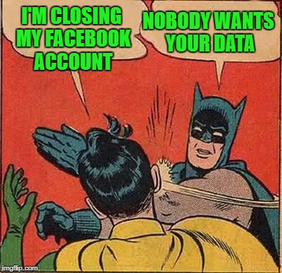 Batman Slapping Robin Meme | I'M CLOSING MY FACEBOOK ACCOUNT NOBODY WANTS YOUR DATA | image tagged in memes,batman slapping robin | made w/ Imgflip meme maker