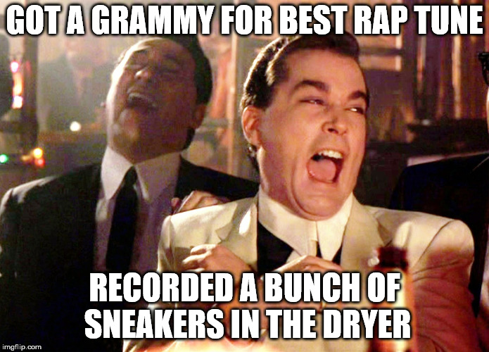 Good Fellas Hilarious Meme | GOT A GRAMMY FOR BEST RAP TUNE RECORDED A BUNCH OF SNEAKERS IN THE DRYER | image tagged in memes,good fellas hilarious | made w/ Imgflip meme maker