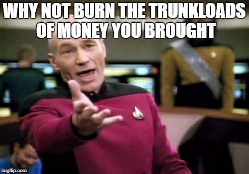 Why burn the ship? | WHY NOT BURN THE TRUNKLOADS OF MONEY YOU BROUGHT | image tagged in memes,picard wtf,gilligans howells meme,ss minnow repair pc,meme,star trek | made w/ Imgflip meme maker