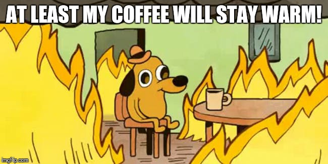 AT LEAST MY COFFEE WILL STAY WARM! | image tagged in dog fire | made w/ Imgflip meme maker