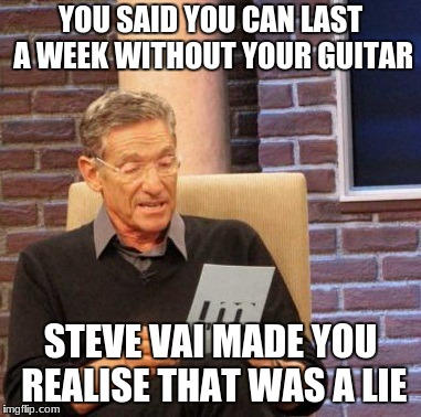 Maury Lie Detector | YOU SAID YOU CAN LAST A WEEK WITHOUT YOUR GUITAR STEVE VAI MADE YOU REALISE THAT WAS A LIE | image tagged in memes,maury lie detector,guitar,rock and roll,steve vai,lie | made w/ Imgflip meme maker