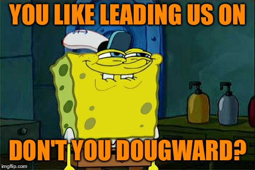 Dont You Squidward Meme | YOU LIKE LEADING US ON DON'T YOU DOUGWARD? | image tagged in memes,dont you squidward | made w/ Imgflip meme maker