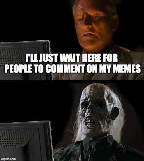 Ill Just Wait Here Meme | I'LL JUST WAIT HERE FOR PEOPLE TO COMMENT ON MY MEMES | image tagged in memes,ill just wait here | made w/ Imgflip meme maker