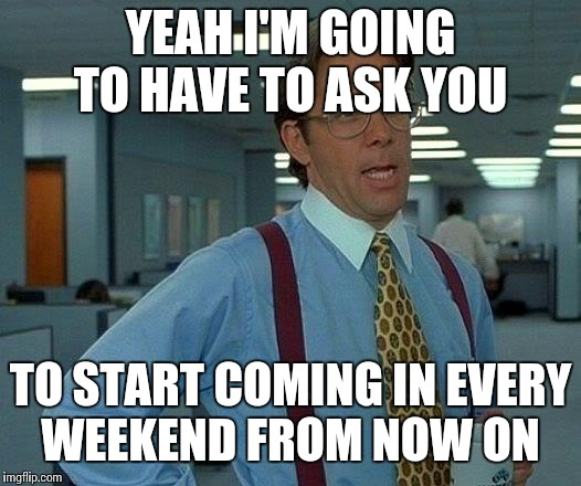 That Would Be Great Meme | YEAH I'M GOING TO HAVE TO ASK YOU TO START COMING IN EVERY WEEKEND FROM NOW ON | image tagged in memes,that would be great | made w/ Imgflip meme maker