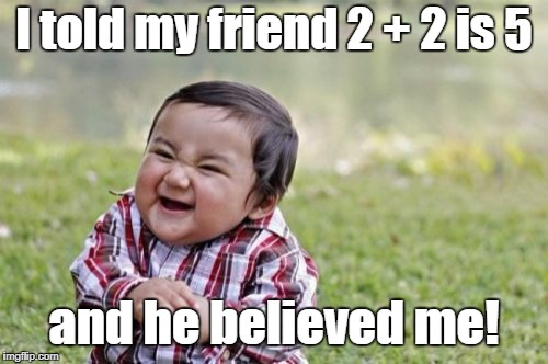 Why You Should Know Math | I told my friend 2 + 2 is 5 and he believed me! | image tagged in memes,evil toddler,false math,math,baby,teacher | made w/ Imgflip meme maker