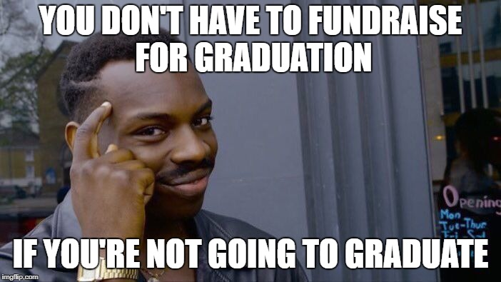 Roll Safe Think About It Meme | YOU DON'T HAVE TO FUNDRAISE FOR GRADUATION IF YOU'RE NOT GOING TO GRADUATE | image tagged in memes,roll safe think about it | made w/ Imgflip meme maker