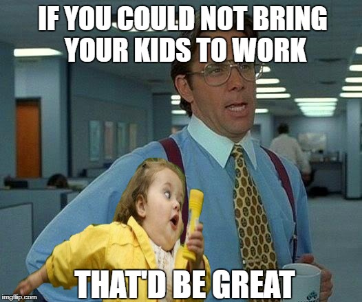 That'd Be Great | IF YOU COULD NOT BRING YOUR KIDS TO WORK THAT'D BE GREAT | image tagged in funny memes,that would be great,chubby bubbles girl,kids | made w/ Imgflip meme maker