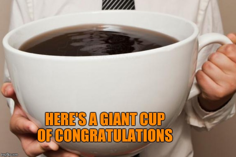 HERE'S A GIANT CUP OF CONGRATULATIONS | made w/ Imgflip meme maker