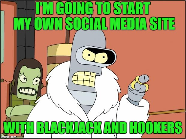 Some privacy please... | I'M GOING TO START MY OWN SOCIAL MEDIA SITE WITH BLACKJACK AND HOOKERS | image tagged in memes,bender,facebook | made w/ Imgflip meme maker