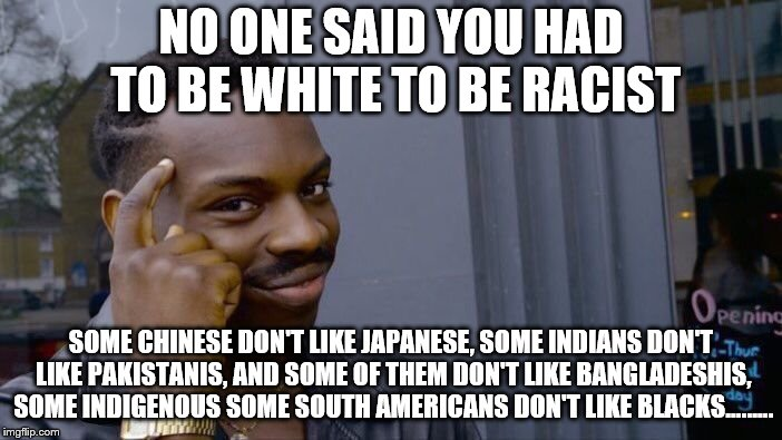 Roll Safe Think About It Meme | NO ONE SAID YOU HAD TO BE WHITE TO BE RACIST SOME CHINESE DON'T LIKE JAPANESE, SOME INDIANS DON'T LIKE PAKISTANIS, AND SOME OF THEM DON'T LI | image tagged in memes,roll safe think about it | made w/ Imgflip meme maker