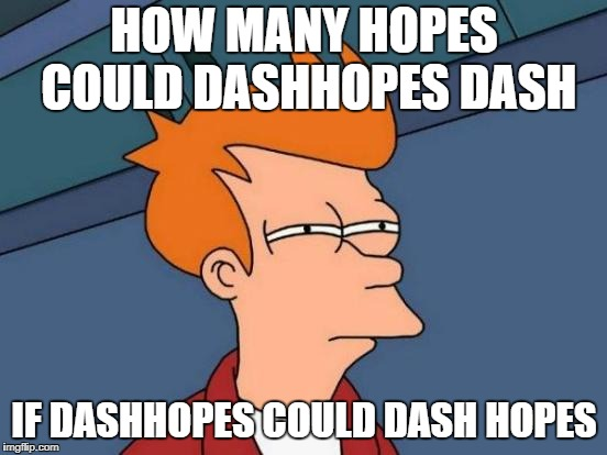Futurama Fry Meme | HOW MANY HOPES COULD DASHHOPES DASH IF DASHHOPES COULD DASH HOPES | image tagged in memes,futurama fry | made w/ Imgflip meme maker