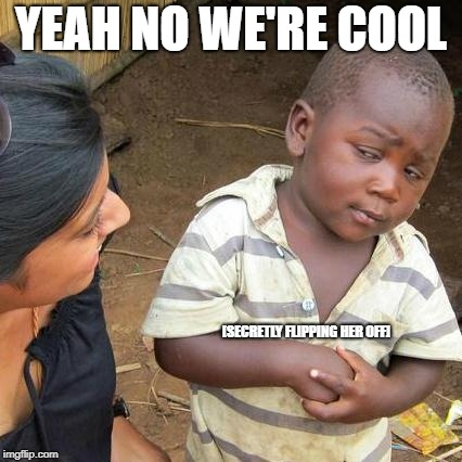 Third World Skeptical Kid Meme | YEAH NO WE'RE COOL [SECRETLY FLIPPING HER OFF] | image tagged in memes,third world skeptical kid | made w/ Imgflip meme maker