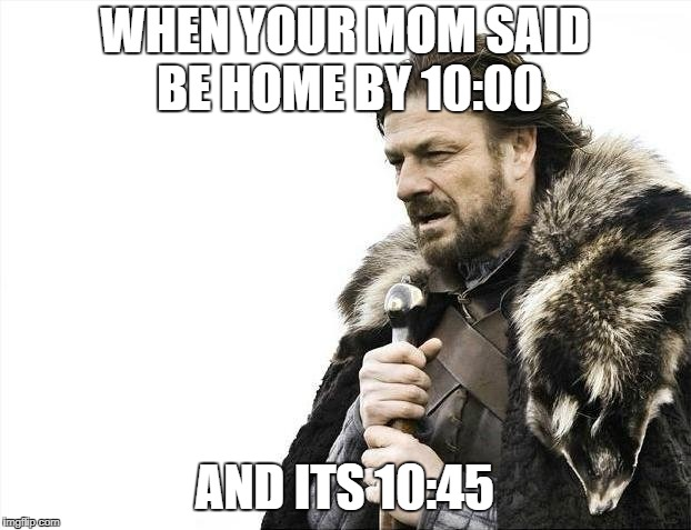 Brace Yourselves X is Coming Meme | WHEN YOUR MOM SAID BE HOME BY 10:00 AND ITS 10:45 | image tagged in memes,brace yourselves x is coming | made w/ Imgflip meme maker