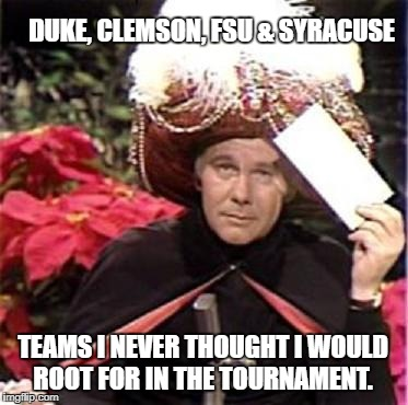 Johnny Carson Karnak Carnak | DUKE, CLEMSON, FSU & SYRACUSE TEAMS I NEVER THOUGHT I WOULD ROOT FOR IN THE TOURNAMENT. | image tagged in johnny carson karnak carnak | made w/ Imgflip meme maker
