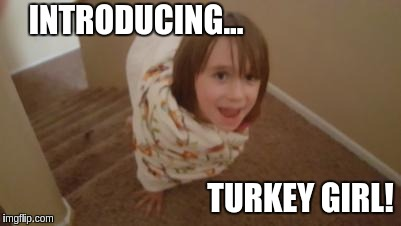 INTRODUCING... TURKEY GIRL! | image tagged in turkey girl | made w/ Imgflip meme maker