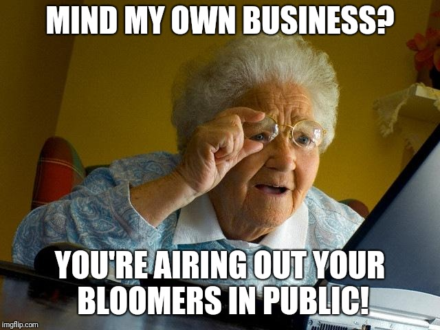 Grandma Finds The Internet Meme | MIND MY OWN BUSINESS? YOU'RE AIRING OUT YOUR BLOOMERS IN PUBLIC! | image tagged in memes,grandma finds the internet | made w/ Imgflip meme maker