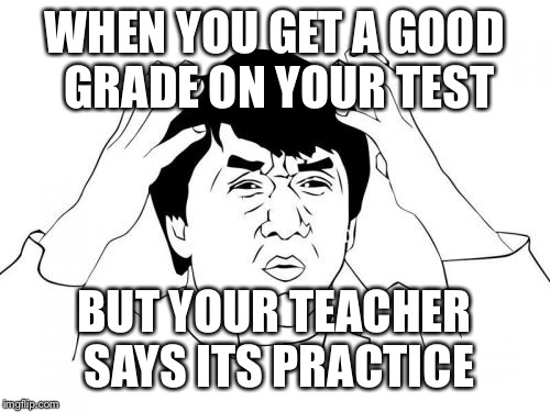 Jackie Chan WTF Meme | WHEN YOU GET A GOOD GRADE ON YOUR TEST BUT YOUR TEACHER SAYS ITS PRACTICE | image tagged in memes,jackie chan wtf | made w/ Imgflip meme maker