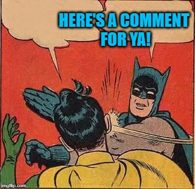 Batman Slapping Robin Meme | HERE'S A COMMENT FOR YA! | image tagged in memes,batman slapping robin | made w/ Imgflip meme maker